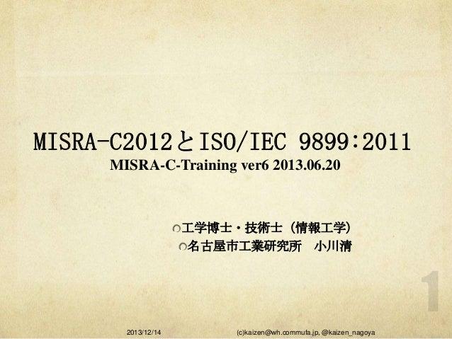 MISRA-C2012とISO/IEC 9899:2011 MISRA-C-Training ver6 2013.06.20  工学博士・技術士(情報工学) 名古屋市工業研究所 小川清  2013/12/14  (c)kaizen@wh.com...