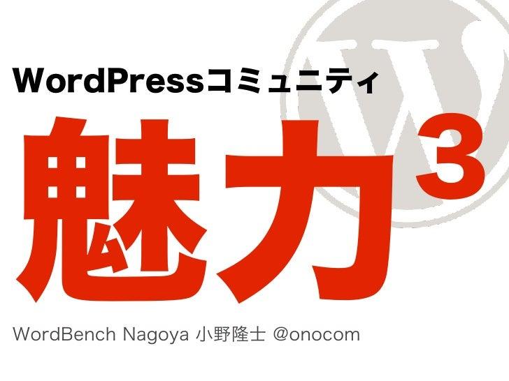 WordPressコミュニティ                                3魅力WordBench Nagoya 小野隆士 @onocom