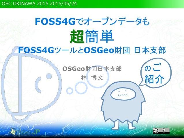 OSC OKINAWA 2015 2015/05/24 FOSS4Gでオープンデータも 超簡単 FOSS4GツールとOSGeo財団 日本支部 OSGeo財団日本支部 林 博文 のご 紹介