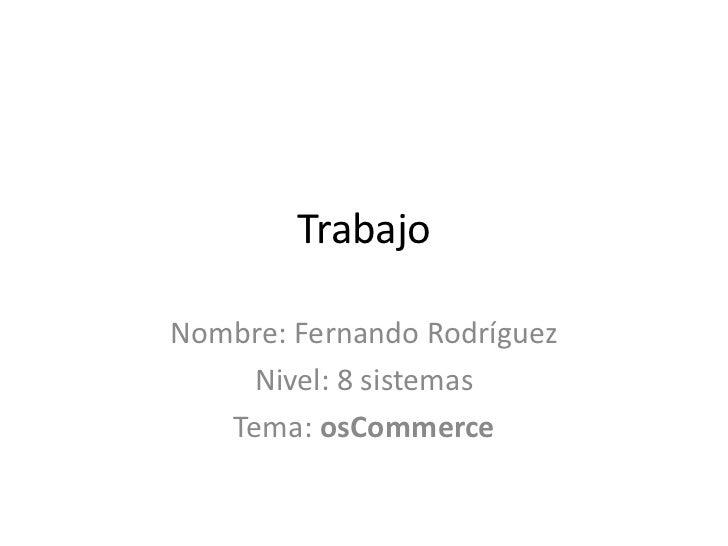 Trabajo<br />Nombre: Fernando Rodríguez <br />Nivel: 8 sistemas<br />Tema: osCommerce<br />