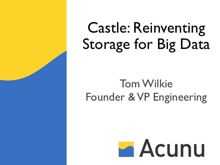 Castle: ReinventingStorage for Big Data      Tom WilkieFounder & VP Engineering