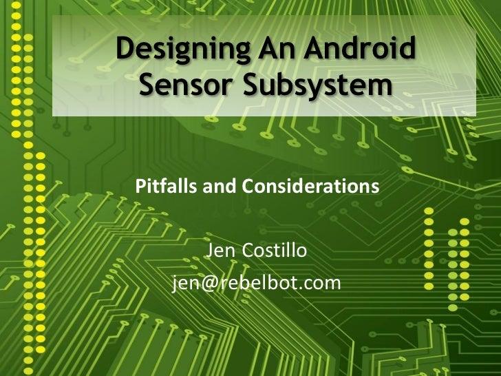 Designing An Android Sensor Subsystem Pitfalls and Considerations        Jen Costillo     jen@rebelbot.com