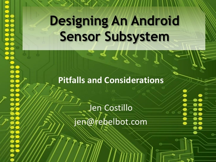 Designing An Android Sensor Subsystem Pitfalls and Considerations        Jen Costillo     jen@rebelbot.com
