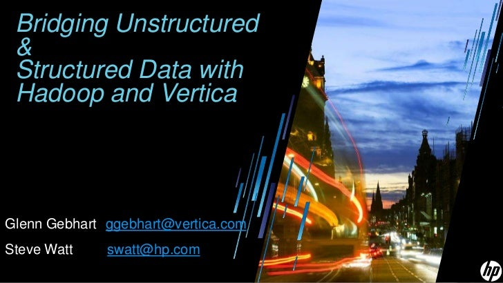 Bridging Unstructured & Structured Data with Hadoop and Vertica<br />Glenn Gebhart ggebhart@vertica.com<br />Steve Watt  ...