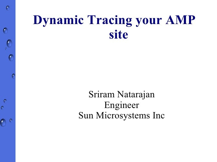 Dynamic Tracing your AMP site Sriram Natarajan Engineer Sun Microsystems Inc
