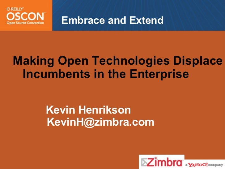 Embrace and Extend <ul><li>Making Open Technologies Displace Incumbents in the Enterprise </li></ul><ul><li>Kevin Henrikso...