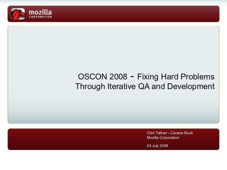 <ul><ul><li>OSCON 2008  -  Fixing Hard Problems Through Iterative QA and Development </li></ul></ul>Clint Talbert - Carste...