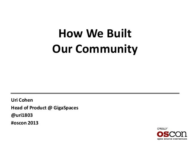 How We Built Our Community Uri Cohen Head of Product @ GigaSpaces @uri1803 #oscon 2013