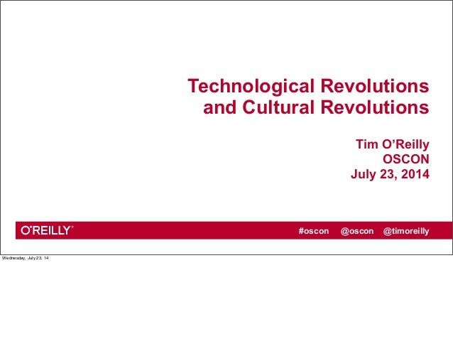 #oscon @oscon @timoreilly Technological Revolutions and Cultural Revolutions Tim O'Reilly OSCON July 23, 2014 Wednesday, J...