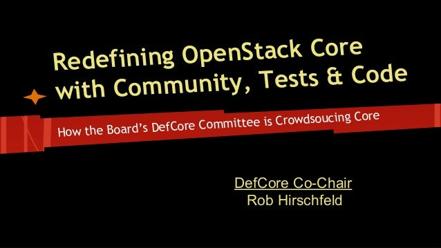 How the Board's DefCore Committee is Crowdsoucing Core Redefining OpenStack Core with Community, Tests & Code DefCore Co-C...