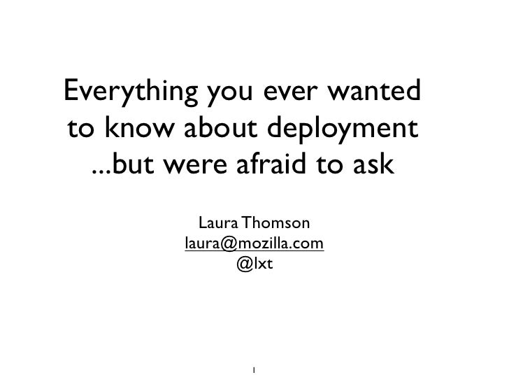Everything you ever wantedto know about deployment  ...but were afraid to ask           Laura Thomson         laura@mozill...