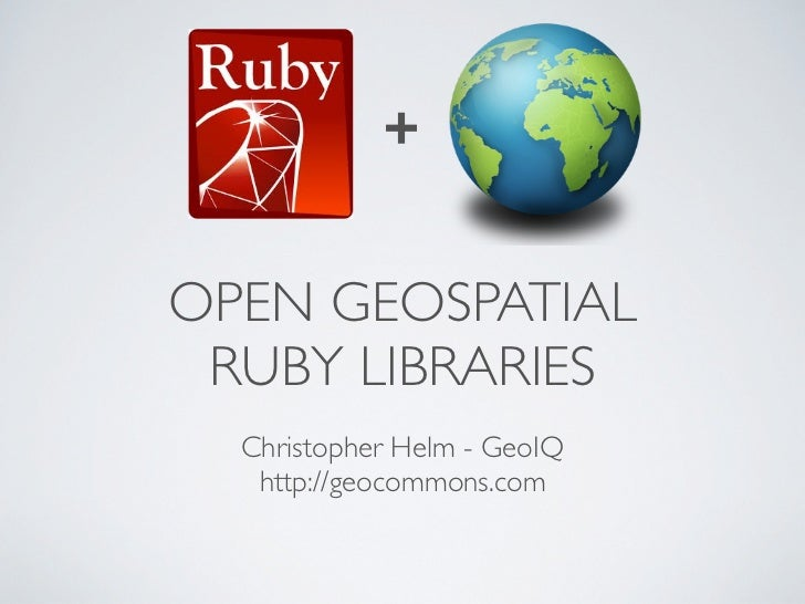 +OPEN GEOSPATIAL RUBY LIBRARIES  Christopher Helm - GeoIQ   http://geocommons.com