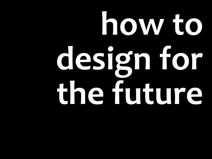 how todesign forthe future