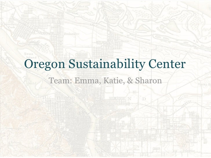 Oregon Sustainability Center    Team: Emma, Katie, & Sharon