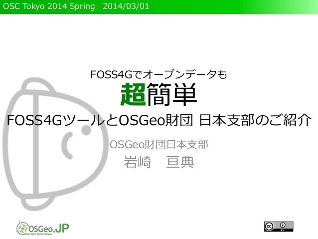 OSC Tokyo 2014 Spring 2014/03/01 FOSS4Gでオープンデータも 超簡単 FOSS4GツールとOSGeo財団 日本支部のご紹介 OSGeo財団日本支部 岩崎 亘典