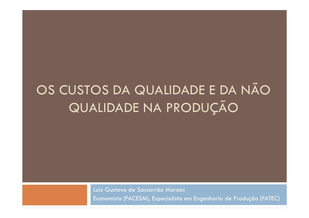 OS CUSTOS DA QUALIDADE E DA NÃO    QUALIDADE NA PRODUÇÃO       Luiz Gustavo de Sassarrão Moraes       Economista (FACESM),...
