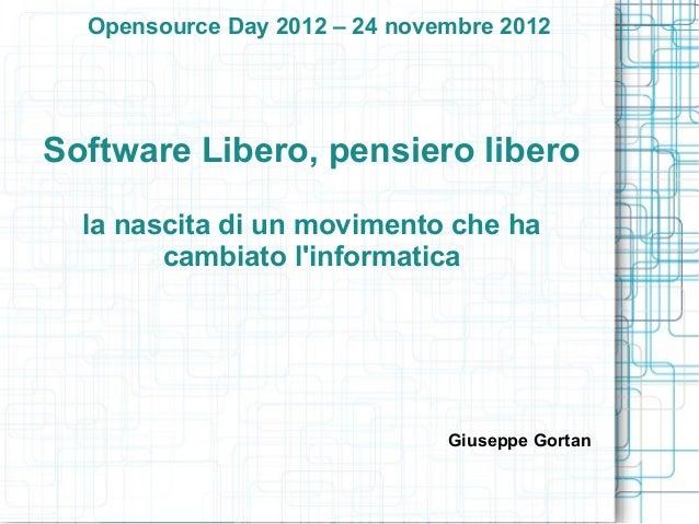 Opensource Day 2012 – 24 novembre 2012Software Libero, pensiero libero  la nascita di un movimento che ha        cambiato ...