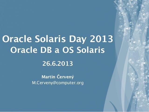 Oracle Solaris Day 2013 Oracle DB a OS Solaris 26.6.2013 Martin Červený M.Cerveny@computer.org