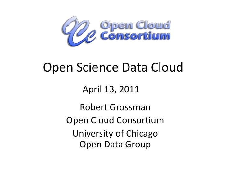 Open Science Data Cloud<br />April 13, 2011<br />Robert Grossman<br />Open Cloud Consortium<br />University of ChicagoOpen...