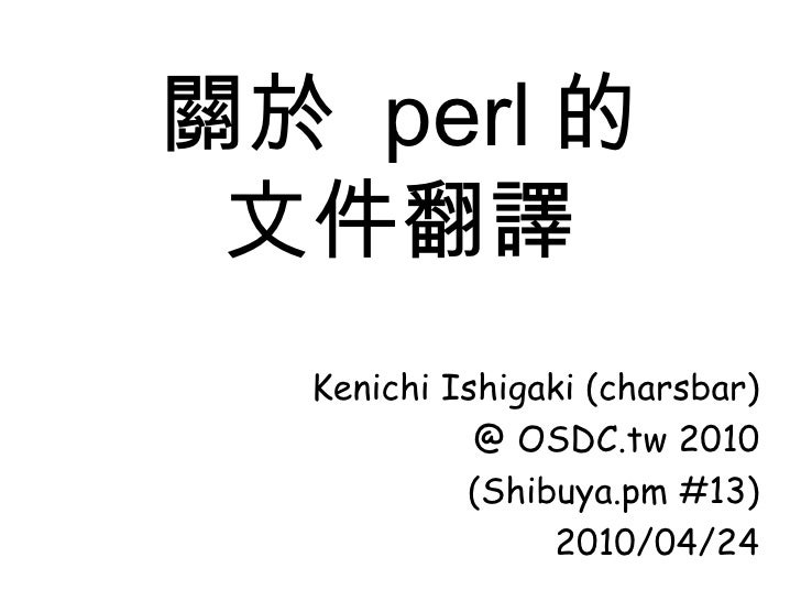 關於  perl 的 文件翻譯 Kenichi Ishigaki (charsbar) @ OSDC.tw 2010 (Shibuya.pm #13) 2010/04/24