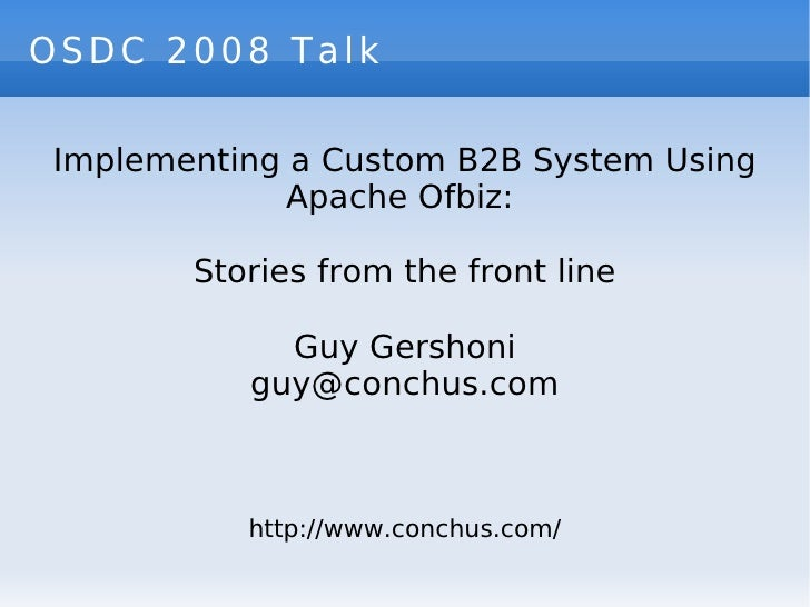 OSDC 2008 Talk Implementing a Custom B2B System Using Apache Ofbiz:  Stories from the front line Guy Gershoni [email_addre...