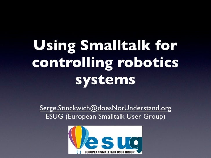 Using Smalltalk for controlling robotics      systems  Serge.Stinckwich@doesNotUnderstand.org    ESUG (European Smalltalk ...