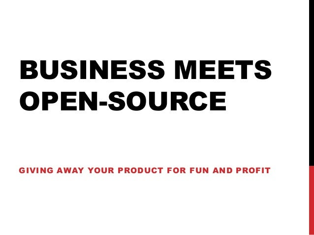BUSINESS MEETS OPEN-SOURCE GIVING AWAY YOUR PRODUCT FOR FUN AND PROFIT