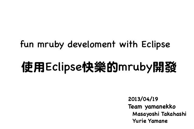 fun mruby develoment with Eclipse2013/04/19Team yamanekkoMasayoshi TakahashiYurie Yamane使用Eclipse快樂的mruby開發