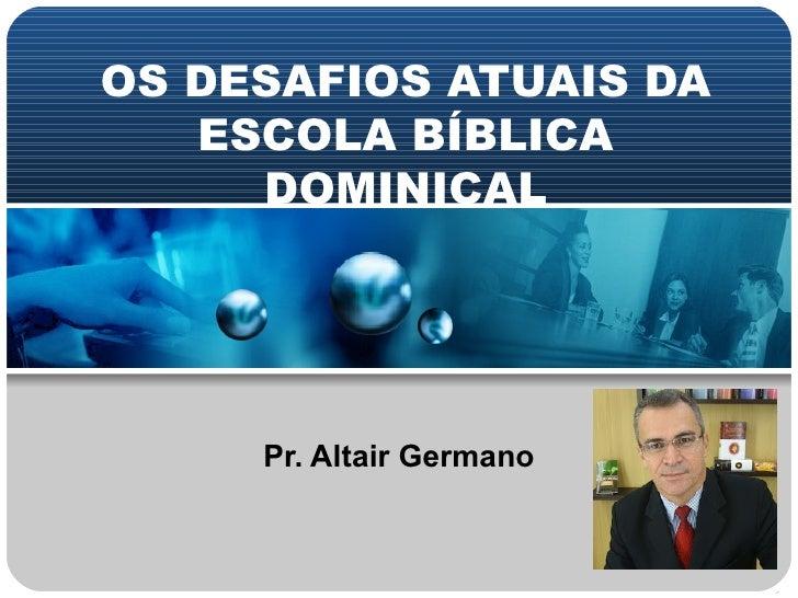 OS DESAFIOS ATUAIS DA   ESCOLA BÍBLICA     DOMINICAL     Pr. Altair Germano