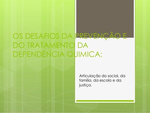 OS DESAFIOS DA PREVENÇÃO E DO TRATAMENTO DA DEPENDÊNCIA QUIMICA: Articulação do social, da família, da escola e da justiça.