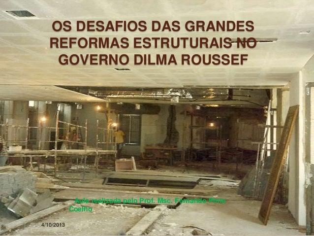OS DESAFIOS DAS GRANDES REFORMAS ESTRUTURAIS NO GOVERNO DILMA ROUSSEF 4/10/2013 Aula realizada pelo Prof. Msc. Fernando Pi...