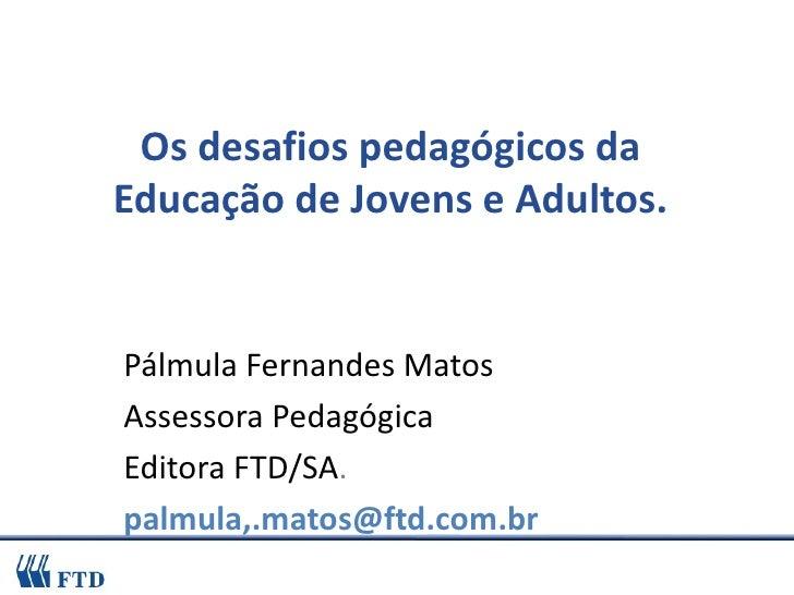 Os desafios pedagógicos da Educação de Jovens e Adultos. Pálmula Fernandes Matos Assessora Pedagógica  Editora FTD/SA . pa...