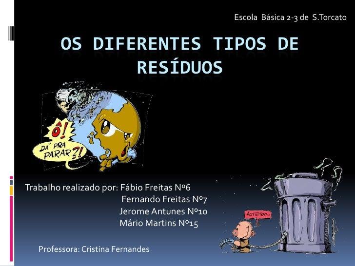 Escola  Básica 2-3 de  S.Torcato <br />OS DIFERENTES TIPOS DE RESÍDUOS<br />Trabalho realizado por: Fábio Freitas Nº6<br /...