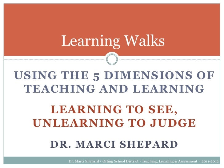 Learning WalksUSING THE 5 DIMENSIONS OF TEACHING AND LEARNING    LEARNING TO SEE,  UNLEARNING TO JUDGE    DR. MARCI SHEPAR...