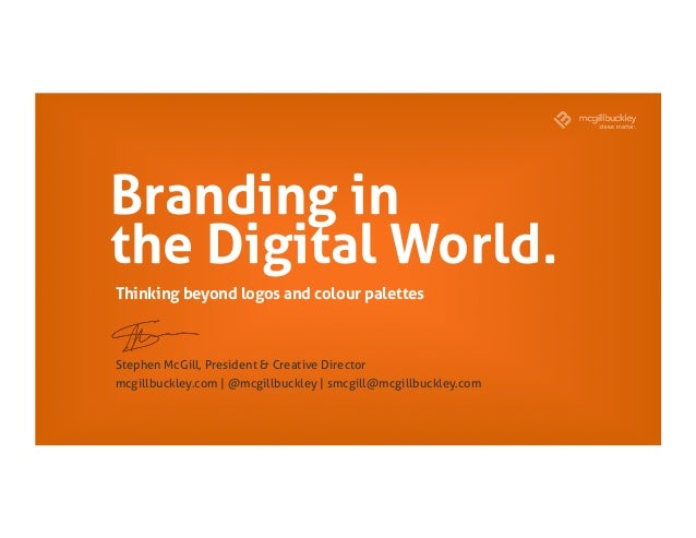 Branding in the Digital World. Stephen McGill, President & Creative Director mcgillbuckley.com | @mcgillbuckley | smcgill@...