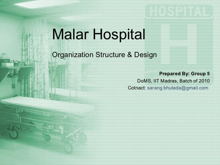 Malar Hospital Organization Structure & Design Prepared By: Group 5 DoMS, IIT Madras, Batch of 2010 Cotnact:  [email_addre...