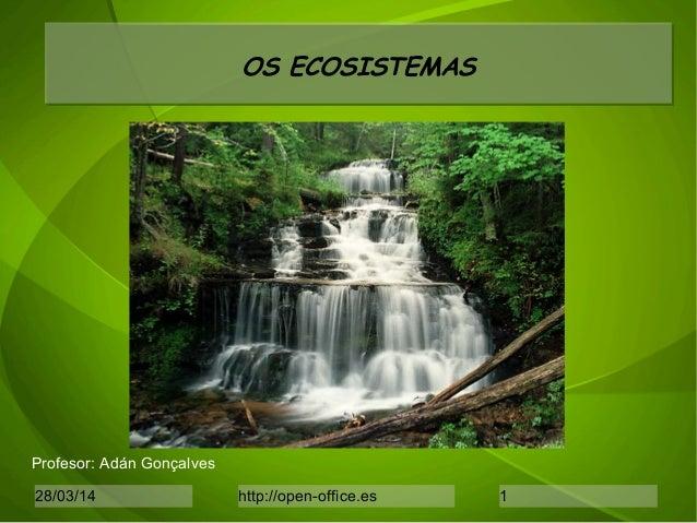 28/03/14 http://open-office.es 1 OS ECOSISTEMAS Profesor: Adán Gonçalves