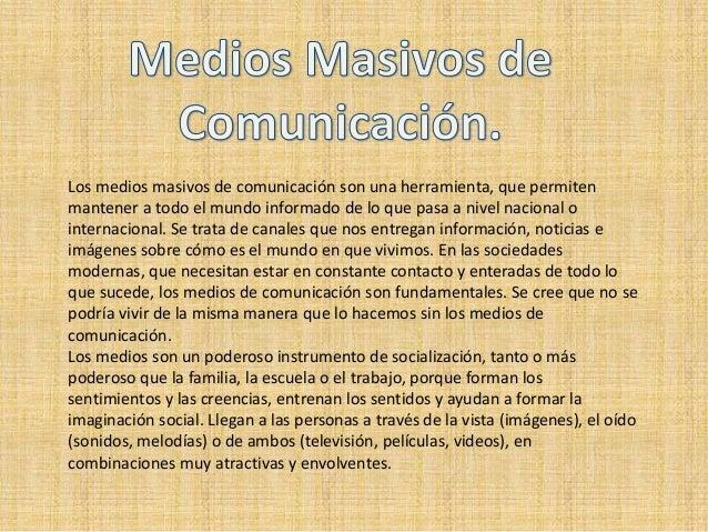 Los medios masivos de comunicación son una herramienta, que permiten mantener a todo el mundo informado de lo que pasa a n...