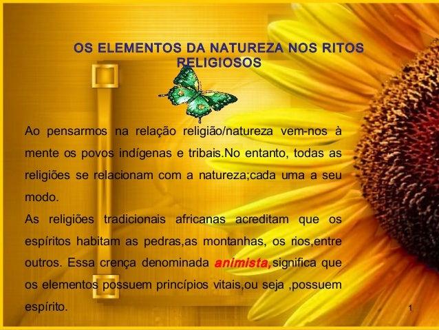 OS ELEMENTOS DA NATUREZA NOS RITOSRELIGIOSOSAo pensarmos na relação religião/natureza vem-nos àmente os povos indígenas e ...