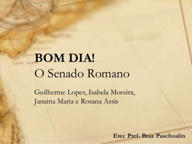 BOM DIA! O Senado Romano Guilherme Lopes, Isabela Moreira, Janaina Maria e Rosana Assis Etec Pref. Braz Paschoalin