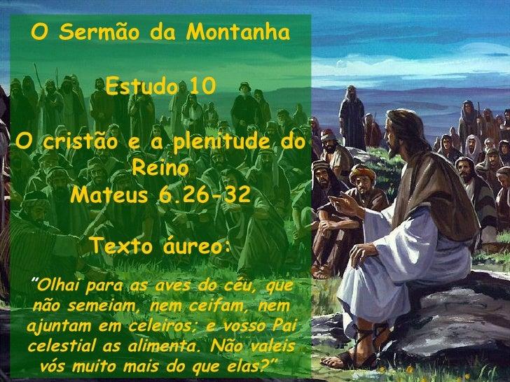 """O Sermão da Montanha Estudo 10 O crist ão e a plenitude do Reino Mateus 6.26-32 Texto áureo: """" Olhai para as aves do céu, ..."""