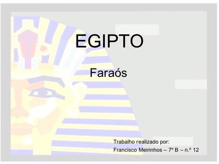 EGIPTO Faraós Trabalho realizado por: Francisco Meirinhos – 7º B – n.º 12