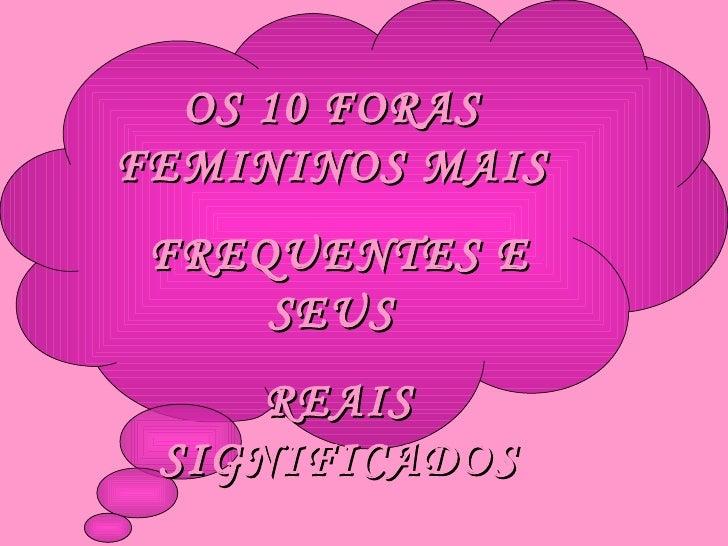 OS 10 FORAS  FEMININOS MAIS  FREQUENTES E SEUS  REAIS SIGNIFICADOS