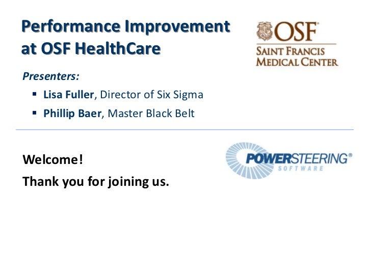 Performance Improvementat OSF HealthCarePresenters:  Lisa Fuller, Director of Six Sigma  Phillip Baer, Master Black Belt...