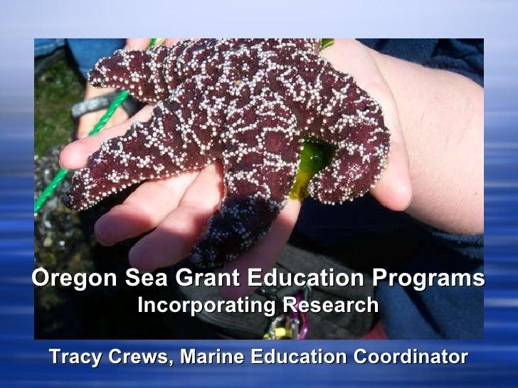 Oregon Sea Grant Education Programs Incorporating Research Tracy Crews, Marine Education Coordinator