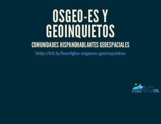 OSGEO-ES YGEOINQUIETOSCOMUNIDADES HISPANOHABLANTES GEOESPACIALEShttp://bit.ly/foss4gba-osgeoes-geoinquietos