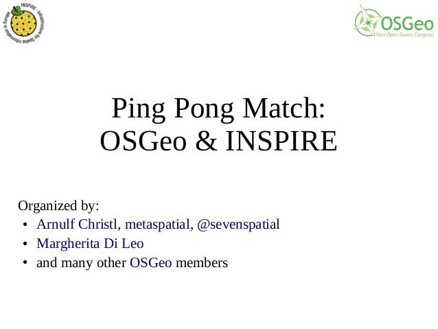 Ping Pong Match:OSGeo & INSPIREOrganized by:● Arnulf Christl, metaspatial, @sevenspatial● Margherita Di Leo● and many othe...