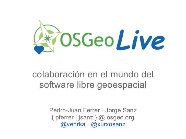 colaboración en el mundo del software libre geoespacial   Pedro-Juan Ferrer · Jorge Sanz    { pferrer   jsanz } @ osgeo.or...
