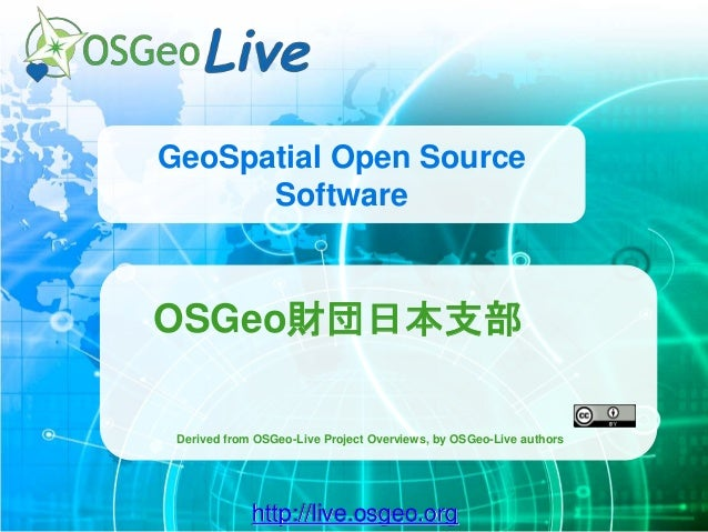 http://live.osgeo.org GeoSpatial Open Source Software OSGeo財団日本支部 Derived from OSGeo-Live Project Overviews, by OSGeo-Live...