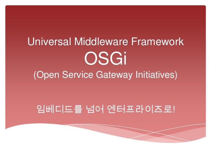 Universal Middleware Framework            OSGi (Open Service Gateway Initiatives) 임베디드를 넘어 엔터프라이즈로!